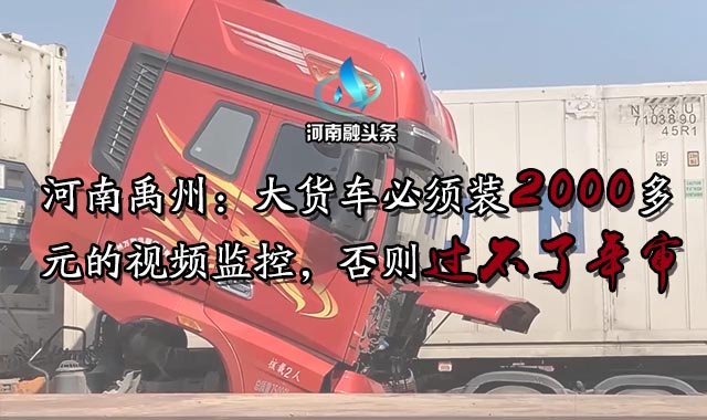 河南禹州:大貨車必須裝2000多元的視頻監控,否則過不了年審